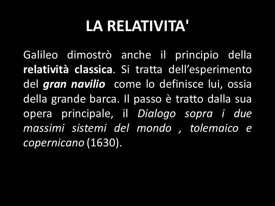 LA RELATIVITA' Galileo dimostrò anche il principio della relatività classica. Si tratta dellesperimento del gran navilio come lo definisce lui, ossia