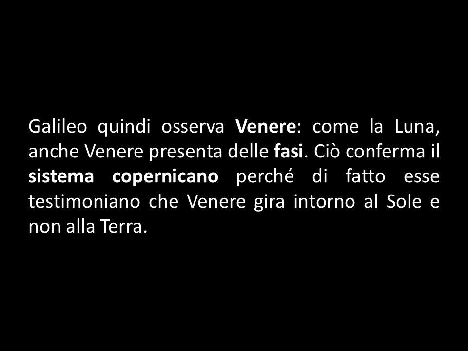Galileo quindi osserva Venere: come la Luna, anche Venere presenta delle fasi. Ciò conferma il sistema copernicano perché di fatto esse testimoniano c