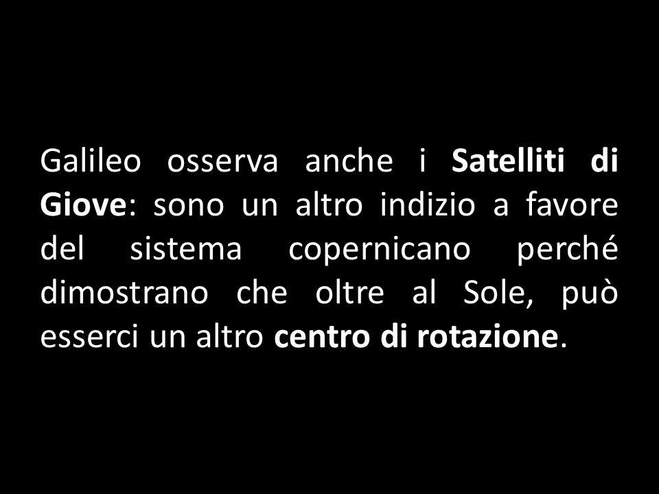 Galileo osserva anche i Satelliti di Giove: sono un altro indizio a favore del sistema copernicano perché dimostrano che oltre al Sole, può esserci un