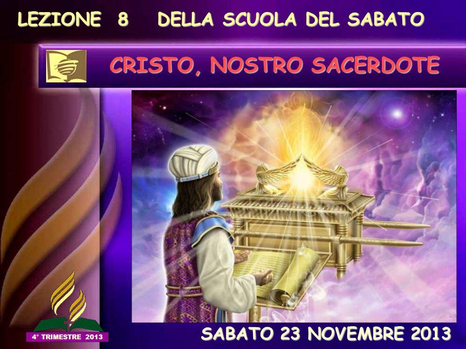 LEZIONE 8 DELLA SCUOLA DEL SABATO CRISTO, NOSTRO SACERDOTE SABATO 23 NOVEMBRE 2013 SABATO 23 NOVEMBRE 2013 4° TRIMESTRE 2013