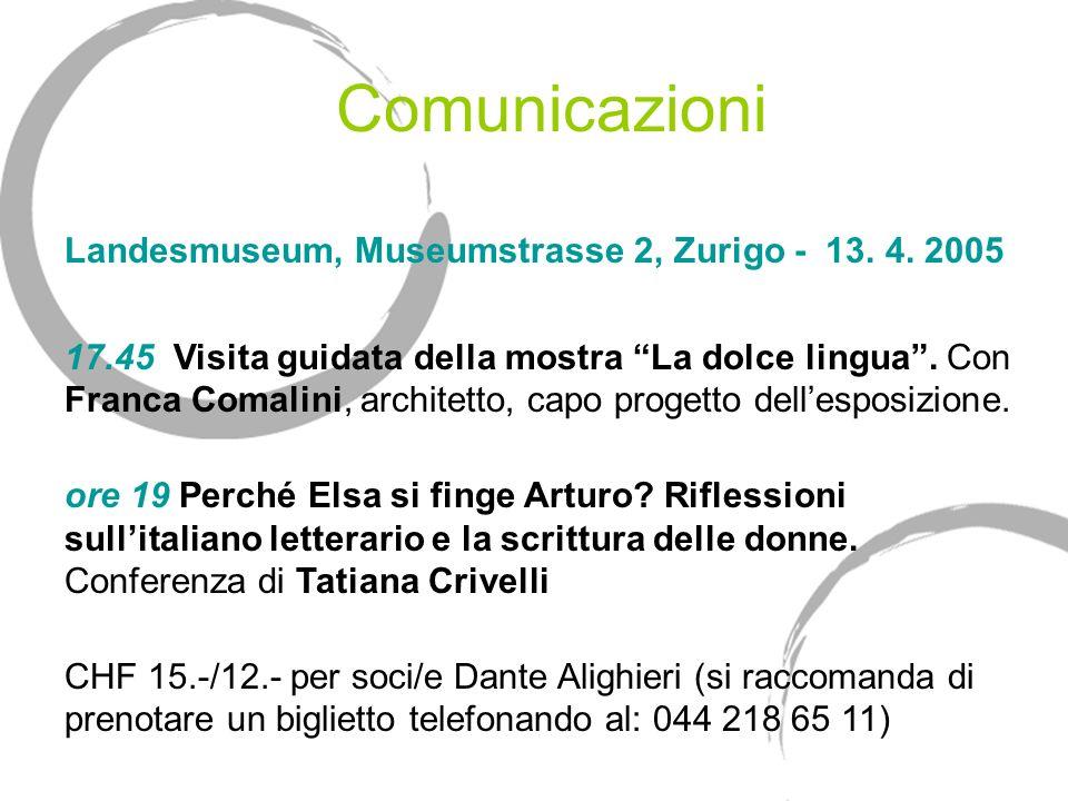 Comunicazioni Landesmuseum, Museumstrasse 2, Zurigo - 13. 4. 2005 17.45 Visita guidata della mostra La dolce lingua. Con Franca Comalini, architetto,