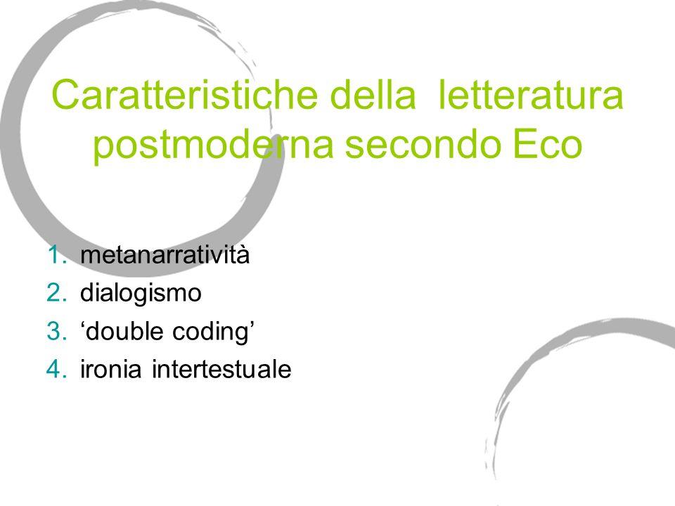 Caratteristiche della letteratura postmoderna secondo Eco 1.metanarratività 2.dialogismo 3.double coding 4.ironia intertestuale