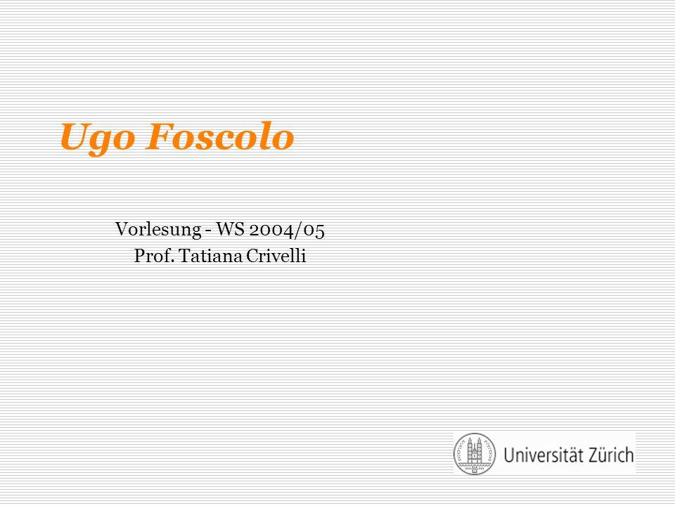 Ugo Foscolo Vorlesung - WS 2004/05 Prof. Tatiana Crivelli