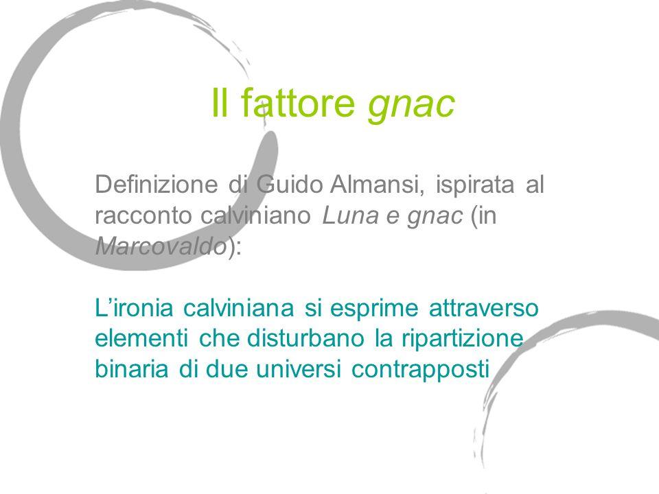 Il fattore gnac Definizione di Guido Almansi, ispirata al racconto calviniano Luna e gnac (in Marcovaldo): Lironia calviniana si esprime attraverso elementi che disturbano la ripartizione binaria di due universi contrapposti