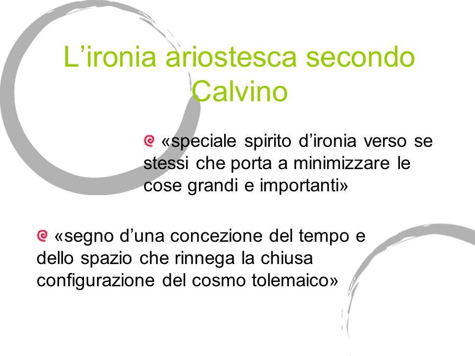 Lironia ariostesca secondo Calvino «speciale spirito dironia verso se stessi che porta a minimizzare le cose grandi e importanti» «segno duna concezio