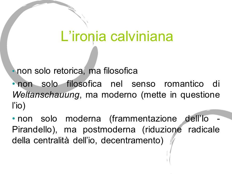 Lironia calviniana non solo retorica, ma filosofica non solo filosofica nel senso romantico di Weltanschauung, ma moderno (mette in questione lio) non