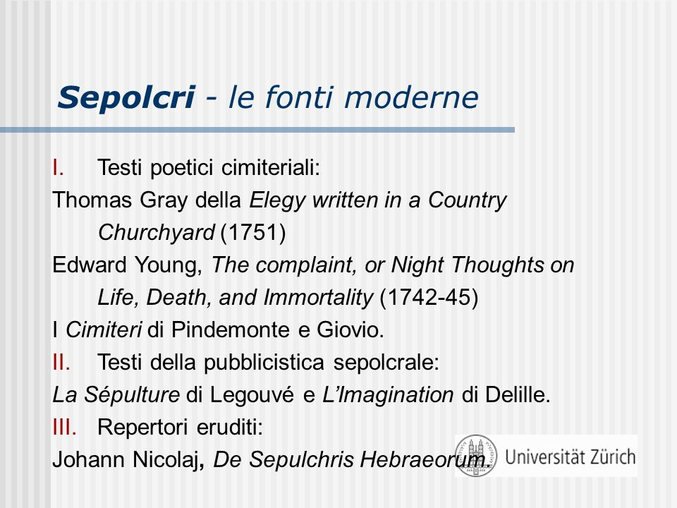 Sepolcri - le fonti moderne I.Testi poetici cimiteriali: Thomas Gray della Elegy written in a Country Churchyard (1751) Edward Young, The complaint, or Night Thoughts on Life, Death, and Immortality (1742-45) I Cimiteri di Pindemonte e Giovio.