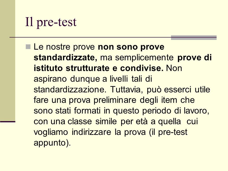 Il pre-test Le nostre prove non sono prove standardizzate, ma semplicemente prove di istituto strutturate e condivise. Non aspirano dunque a livelli t