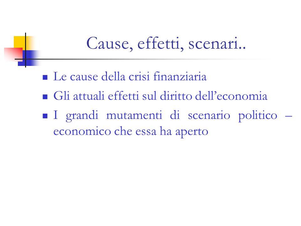 Cause, effetti, scenari.. Le cause della crisi finanziaria Gli attuali effetti sul diritto delleconomia I grandi mutamenti di scenario politico – econ
