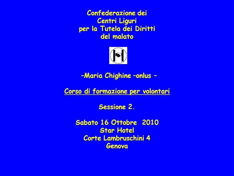 Confederazione dei Centri Liguri per la Tutela dei Diritti del malato –Maria Chighine –onlus – Corso di formazione per volontari Sessione 2. Sabato 16