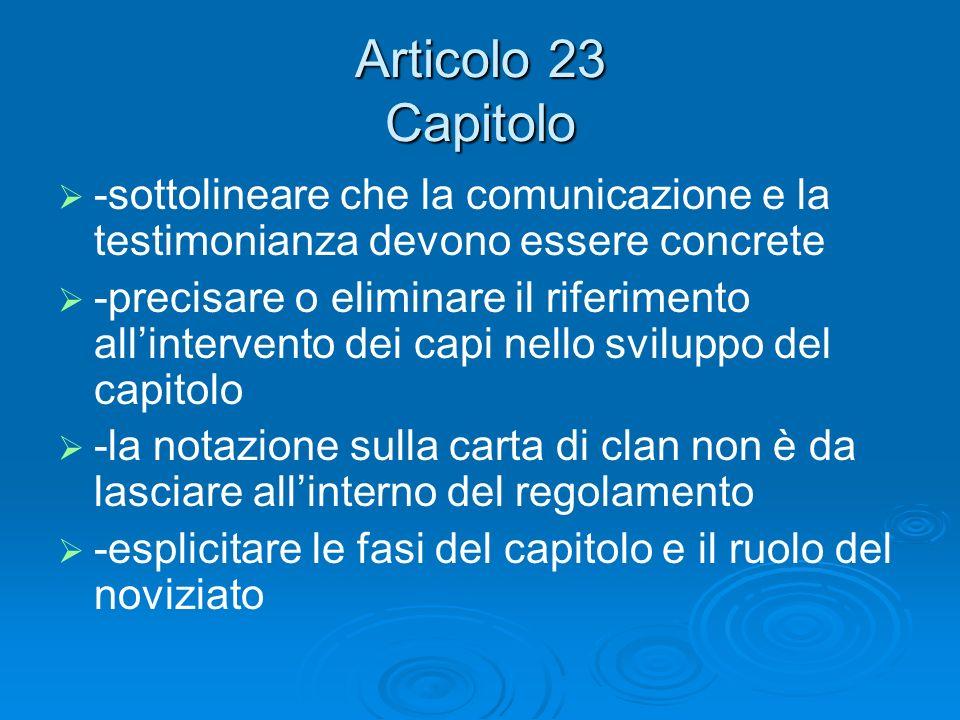 Articolo 23 Capitolo -sottolineare che la comunicazione e la testimonianza devono essere concrete -precisare o eliminare il riferimento allintervento dei capi nello sviluppo del capitolo -la notazione sulla carta di clan non è da lasciare allinterno del regolamento -esplicitare le fasi del capitolo e il ruolo del noviziato