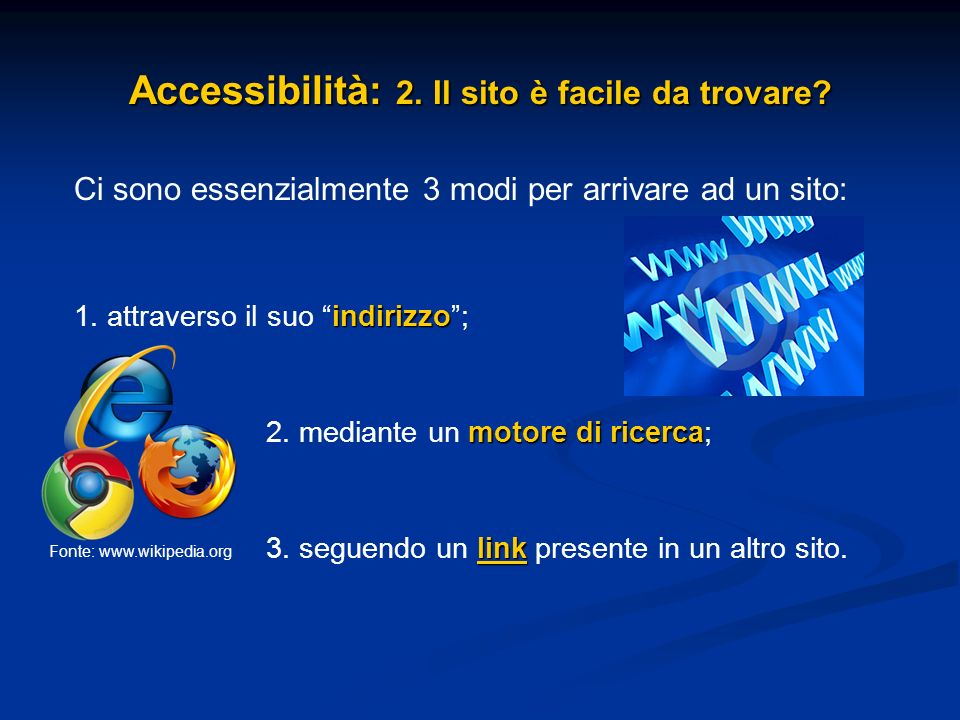 Accessibilità: 2. Il sito è facile da trovare? Ci sono essenzialmente 3 modi per arrivare ad un sito: indirizzo 1. attraverso il suo indirizzo; motore