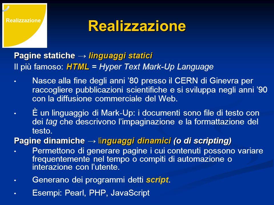 Realizzazione Pagine statiche linguaggi statici HTML Il più famoso: HTML = Hyper Text Mark-Up Language Nasce alla fine degli anni 80 presso il CERN di