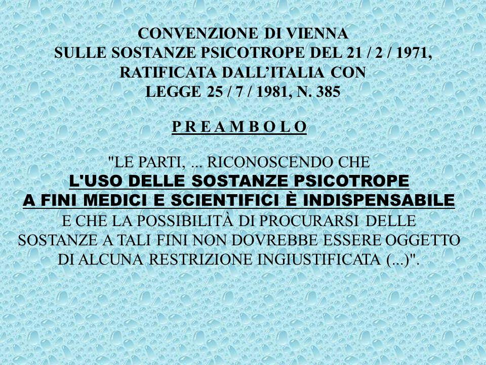 CONVENZIONE DI VIENNA 1971 ARTICOLO 7, COMMA 1, LETTERA A) : IN MERITO ALLE SOSTANZE DELLA TABELLA I, LE PARTI DOVRANNO: A) PROIBIRE QUALUNQUE UTILIZZAZIONE DI TALI SOSTANZE, SALVO A FINI SCIENTIFICI O MEDICI MOLTO LIMITATI DA PARTE DI SOGGETTI DEBITAMENTE AUTORIZZATI CHE OPERANO IN ENTI MEDICI O SCIENTIFICI DIPENDENTI DIRETTAMENTE DAI LORO GOVERNI O ESPRESSAMENTE AUTORIZZATI DAGLI STESSI; (...) .