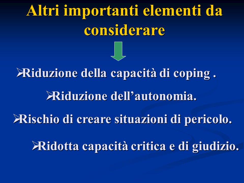 Altri importanti elementi da considerare Riduzione dellautonomia. Riduzione dellautonomia. Riduzione della capacità di coping. Riduzione della capacit