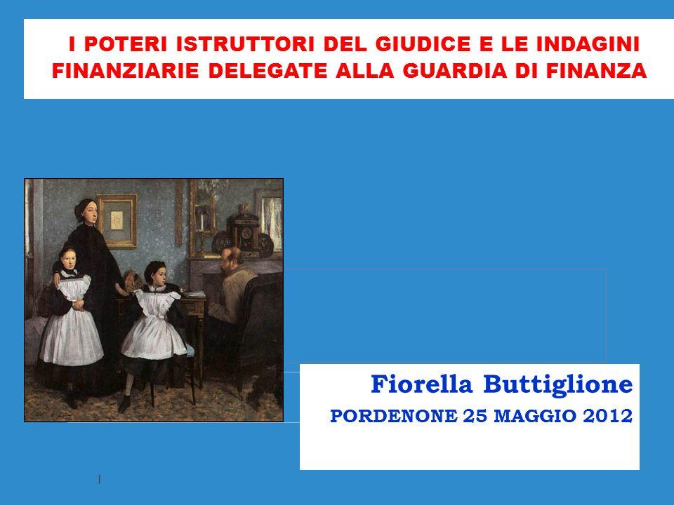 I POTERI ISTRUTTORI DEL GIUDICE E LE INDAGINI FINANZIARIE DELEGATE ALLA GUARDIA DI FINANZA Fiorella Buttiglione PORDENONE 25 MAGGIO 2012 1