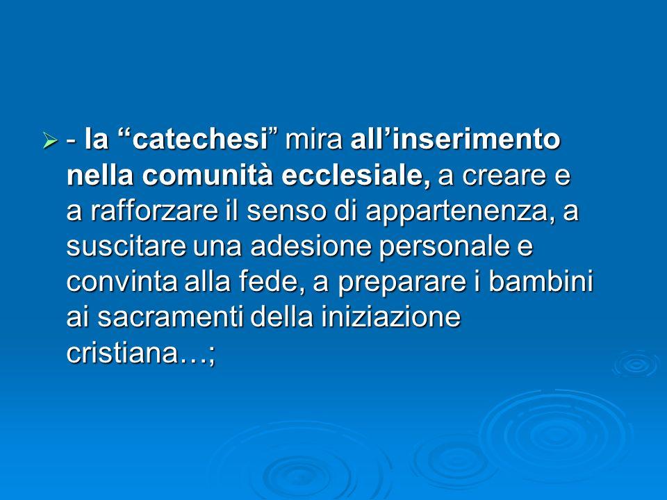 - la catechesi mira allinserimento nella comunità ecclesiale, a creare e a rafforzare il senso di appartenenza, a suscitare una adesione personale e c