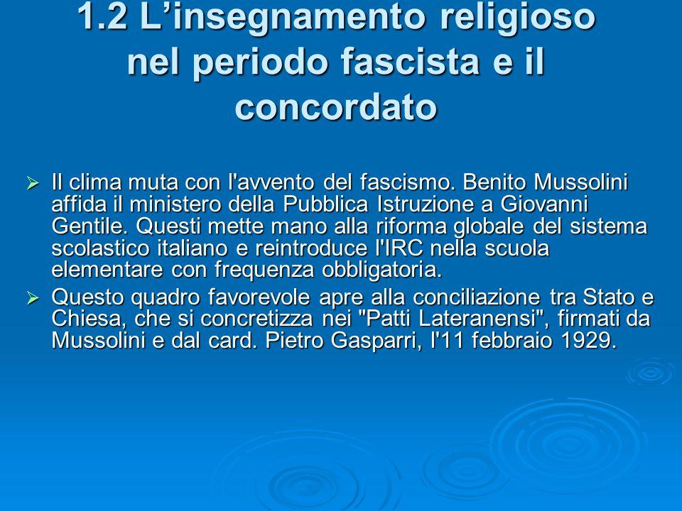 1.2 Linsegnamento religioso nel periodo fascista e il concordato Il clima muta con l'avvento del fascismo. Benito Mussolini affida il ministero della