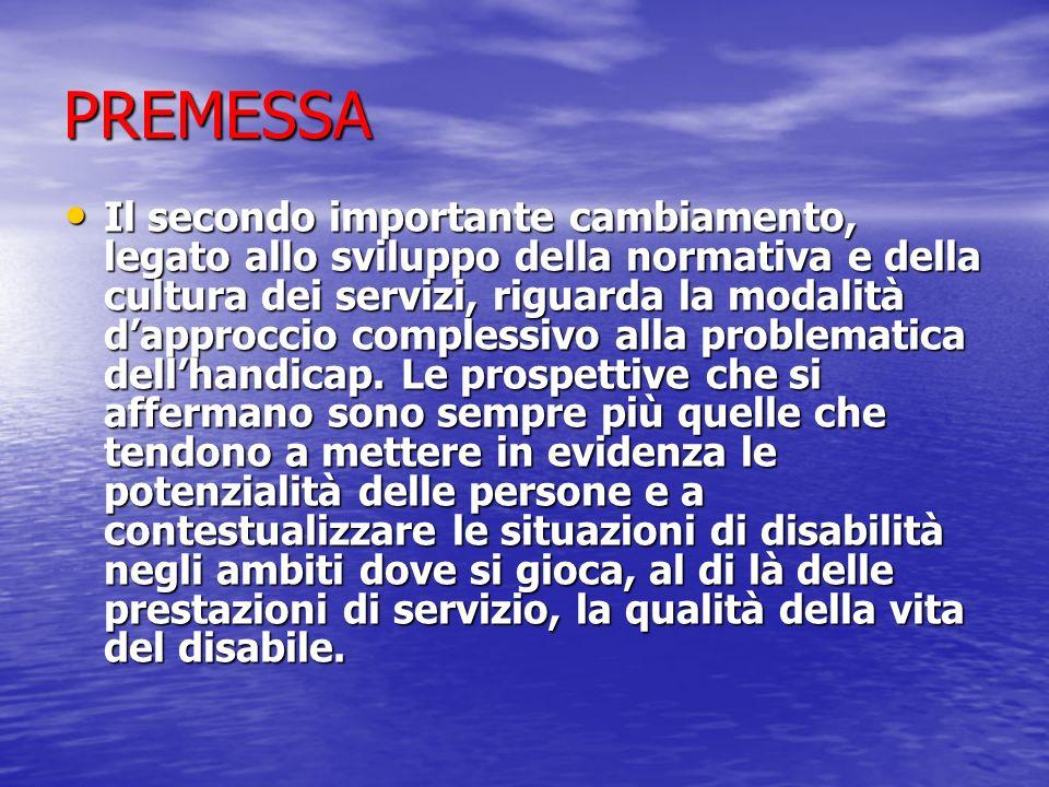PREMESSA Il secondo importante cambiamento, legato allo sviluppo della normativa e della cultura dei servizi, riguarda la modalità dapproccio complessivo alla problematica dellhandicap.