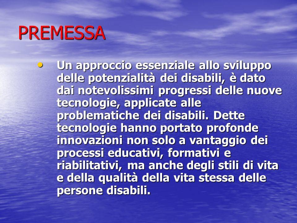 PREMESSA Un approccio essenziale allo sviluppo delle potenzialità dei disabili, è dato dai notevolissimi progressi delle nuove tecnologie, applicate alle problematiche dei disabili.