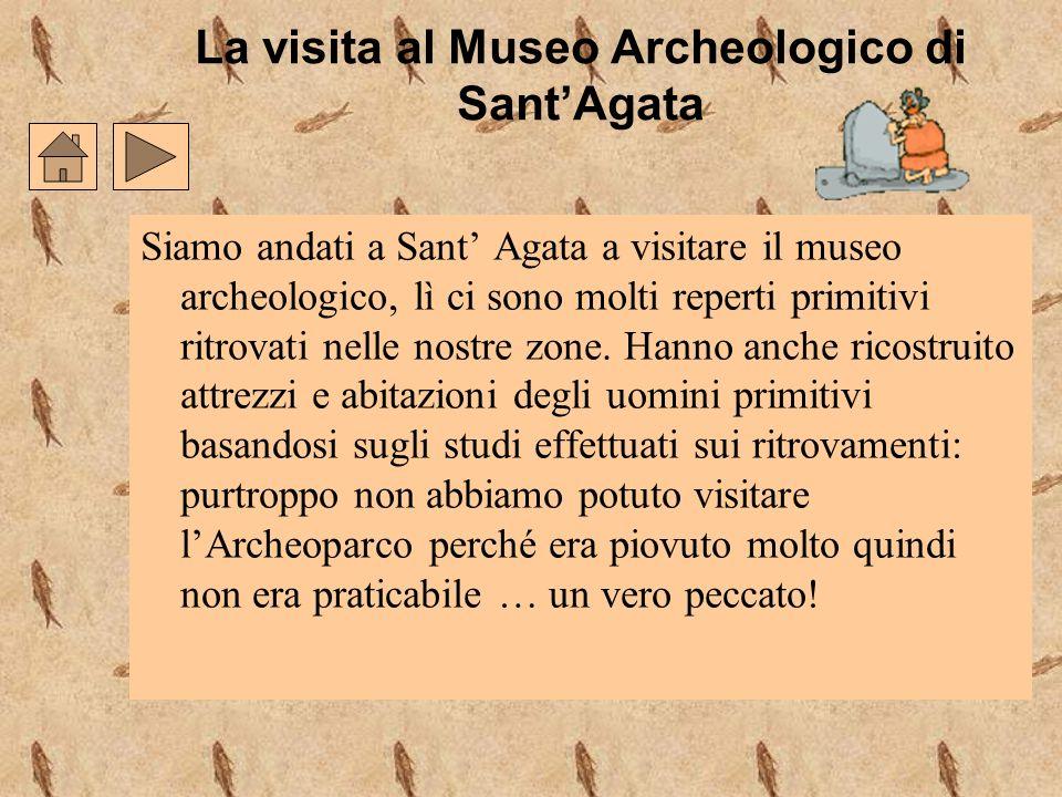 La visita al Museo Archeologico di SantAgata Siamo andati a Sant Agata a visitare il museo archeologico, lì ci sono molti reperti primitivi ritrovati