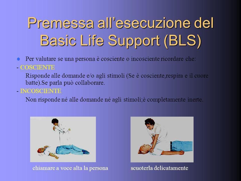 Premessa allesecuzione del Basic Life Support (BLS) Per valutare se una persona è cosciente o incosciente ricordare che: - COSCIENTE Risponde alle domande e/o agli stimoli (Se è cosciente,respira e il cuore batte).Se parla può collaborare.