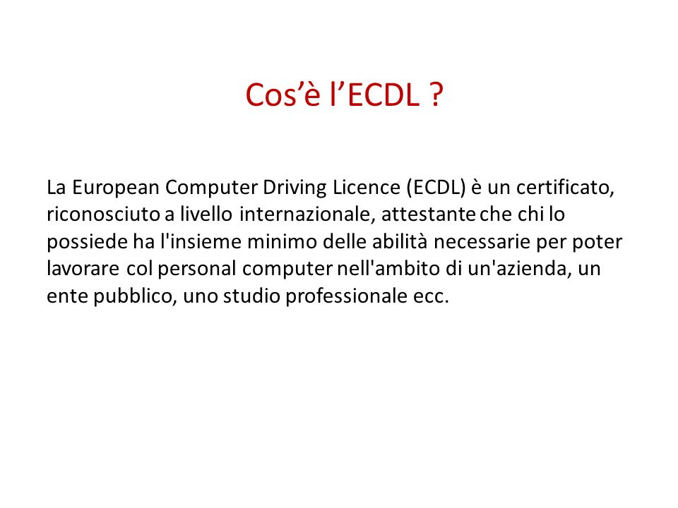 Cosè lECDL ? La European Computer Driving Licence (ECDL) è un certificato, riconosciuto a livello internazionale, attestante che chi lo possiede ha l'