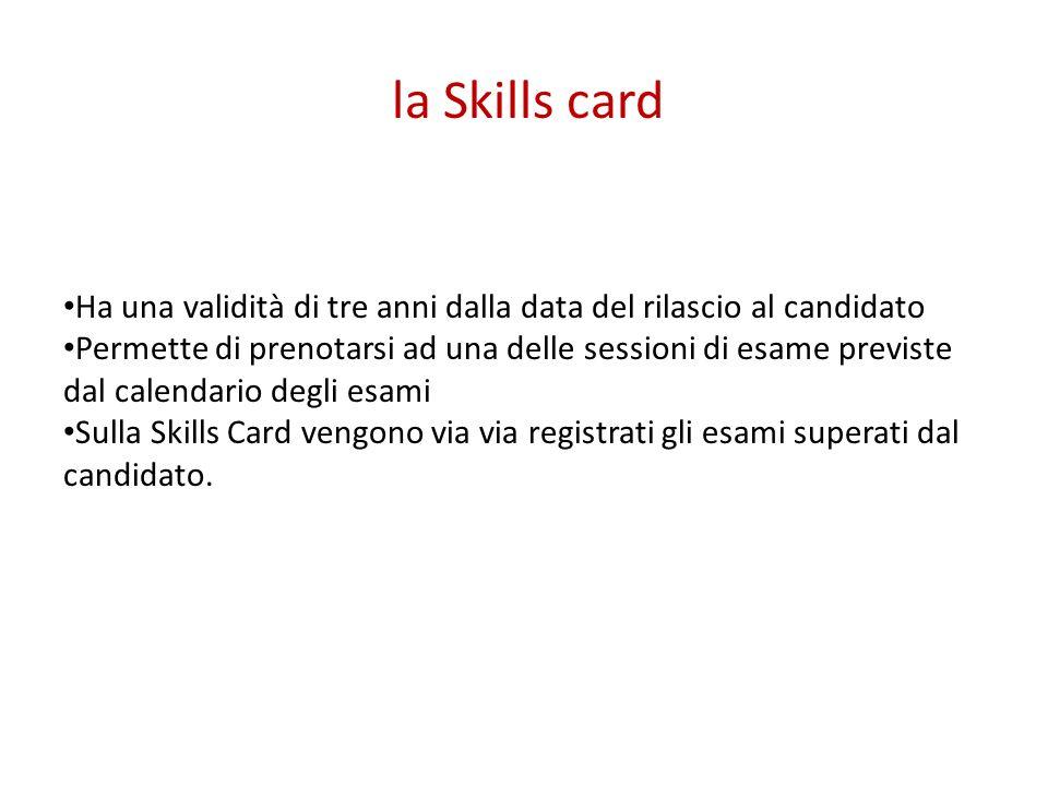 la Skills card Ha una validità di tre anni dalla data del rilascio al candidato Permette di prenotarsi ad una delle sessioni di esame previste dal cal