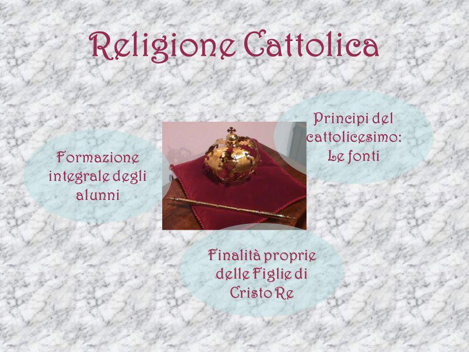 Religione Cattolica Formazione integrale degli alunni Principi del cattolicesimo: Le fonti Finalità proprie delle Figlie di Cristo Re