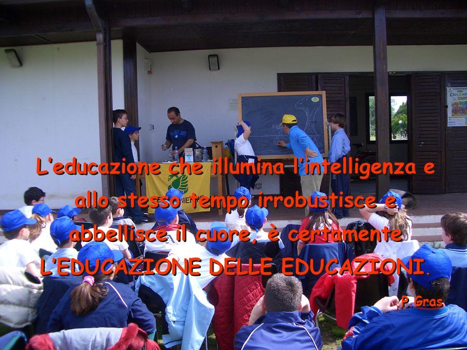 Leducazione che illumina lintelligenza e allo stesso tempo irrobustisce e abbellisce il cuore, è certamente LEDUCAZIONE DELLE EDUCAZIONI.