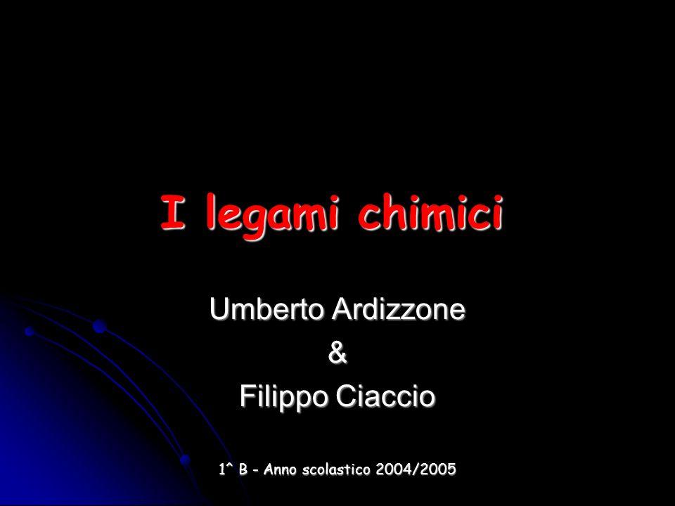 I legami chimici Umberto Ardizzone & Filippo Ciaccio 1^ B - Anno scolastico 2004/2005