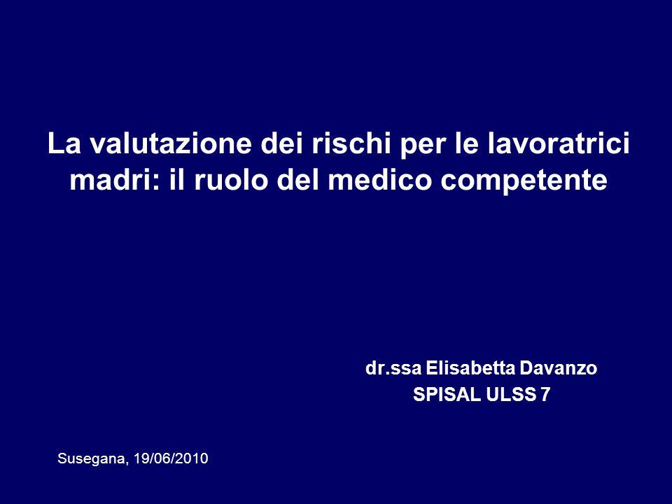 La valutazione dei rischi per le lavoratrici madri: il ruolo del medico competente dr.ssa Elisabetta Davanzo SPISAL ULSS 7 Susegana, 19/06/2010