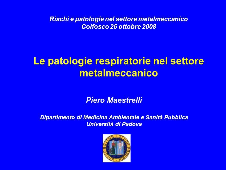 Piero Maestrelli Dipartimento di Medicina Ambientale e Sanità Pubblica Università di Padova Rischi e patologie nel settore metalmeccanico Colfosco 25 ottobre 2008 Le patologie respiratorie nel settore metalmeccanico