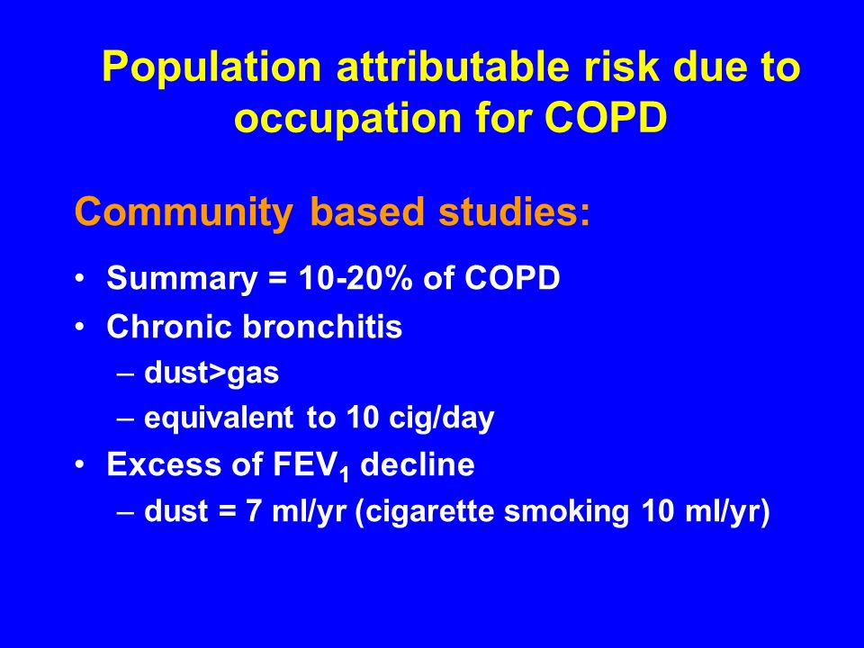 Population attributable risk due to occupation for COPD Community based studies: Summary = 10-20% of COPD Chronic bronchitis –dust>gas –equivalent to 10 cig/day Excess of FEV 1 decline –dust = 7 ml/yr (cigarette smoking 10 ml/yr)