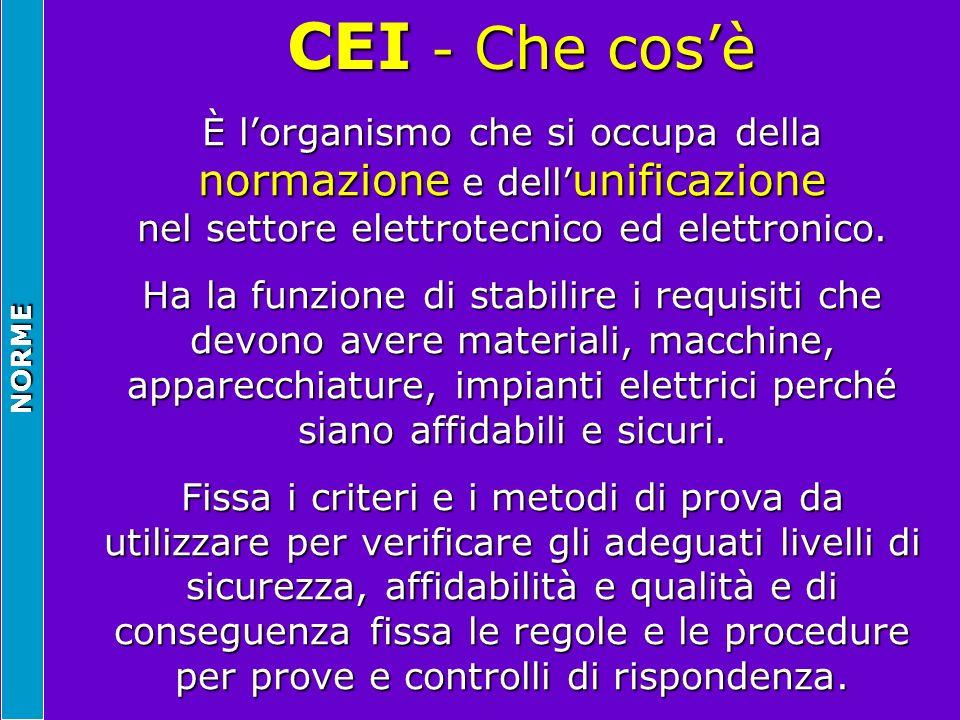 NORME CEI - Che cosè CEI - Che cosè È lorganismo che si occupa della normazione e dell unificazione nel settore elettrotecnico ed elettronico. Ha la f