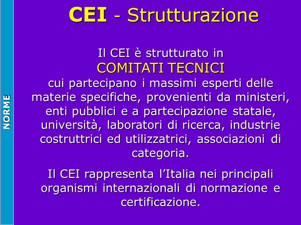 NORME CEI - Strutturazione CEI - Strutturazione Il CEI è strutturato in COMITATI TECNICI cui partecipano i massimi esperti delle materie specifiche, p