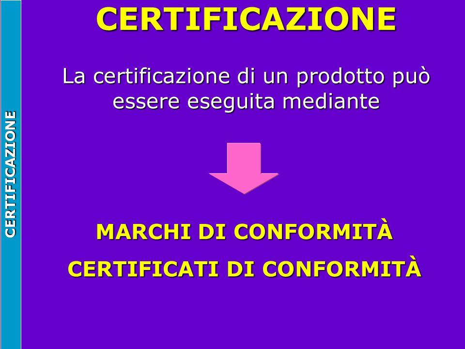 CERTIFICAZIONE La certificazione di un prodotto può essere eseguita mediante MARCHI DI CONFORMITÀ CERTIFICATI DI CONFORMITÀ CERTIFICAZIONE
