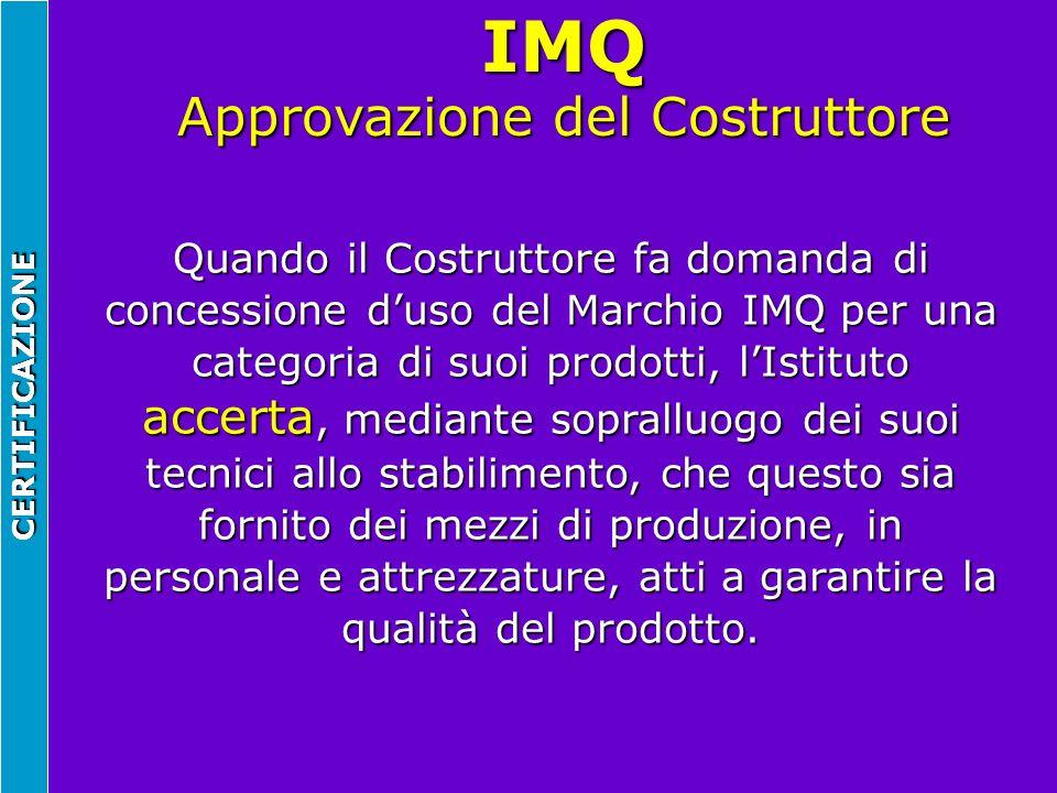 IMQ Approvazione del Costruttore CERTIFICAZIONE Quando il Costruttore fa domanda di concessione duso del Marchio IMQ per una categoria di suoi prodott