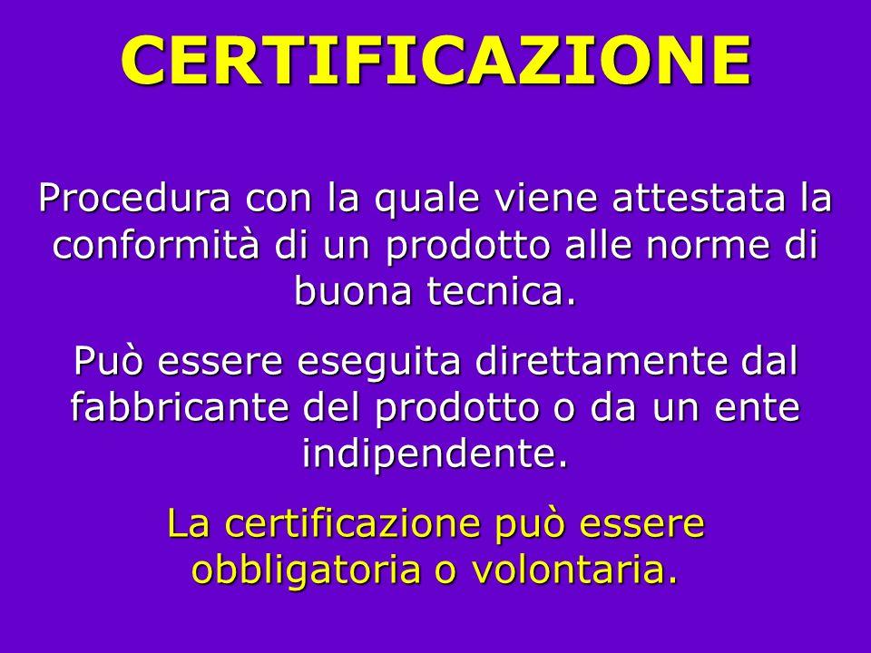 CERTIFICAZIONE Procedura con la quale viene attestata la conformità di un prodotto alle norme di buona tecnica. Può essere eseguita direttamente dal f