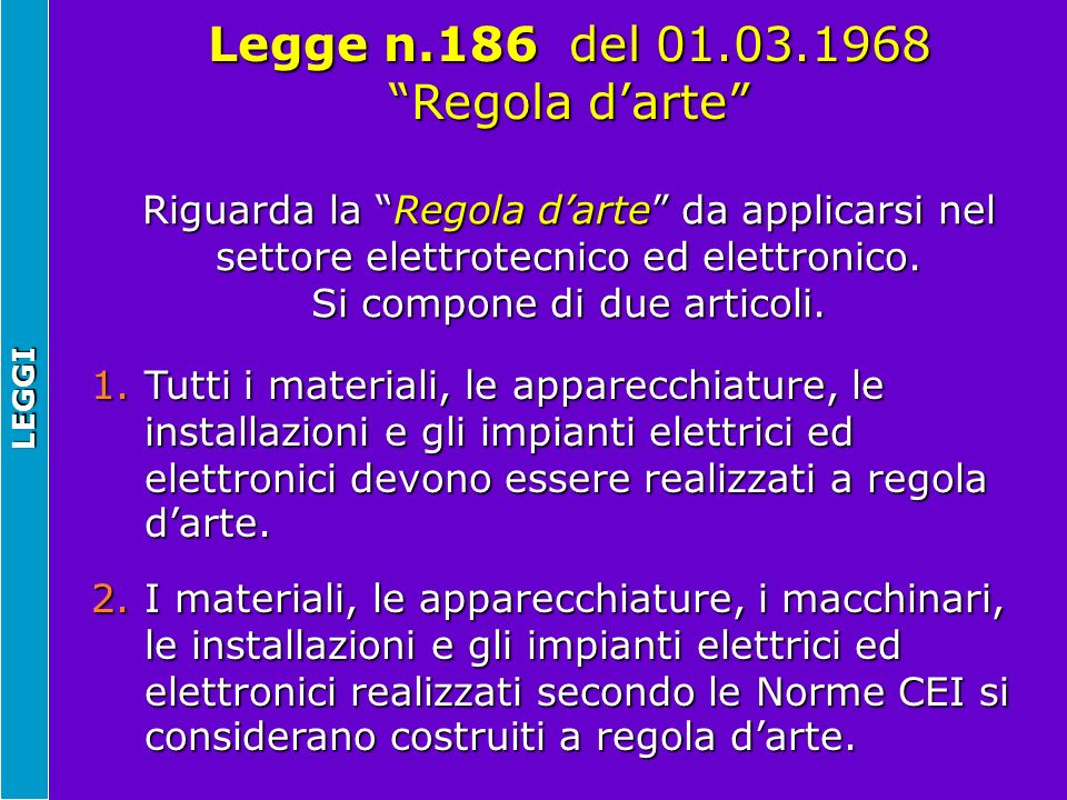 LEGGI Riguarda la Regola darte da applicarsi nel settore elettrotecnico ed elettronico. Si compone di due articoli. Legge n.186 del 01.03.1968 Regola
