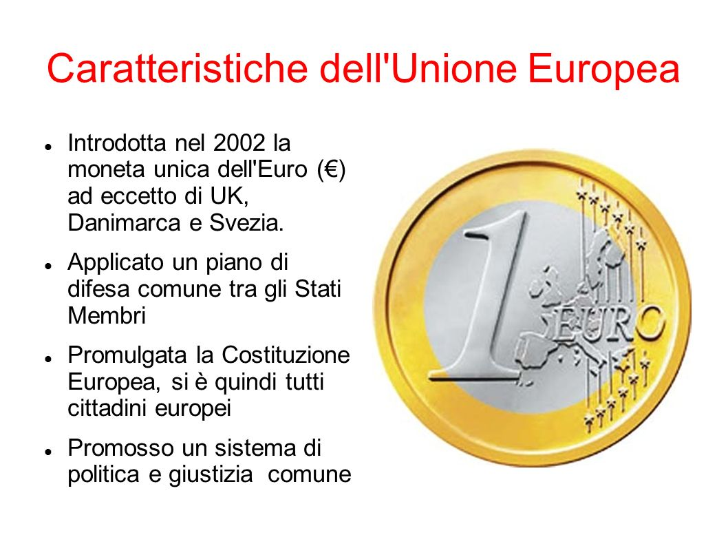 Caratteristiche dell Unione Europea Introdotta nel 2002 la moneta unica dell Euro () ad eccetto di UK, Danimarca e Svezia.