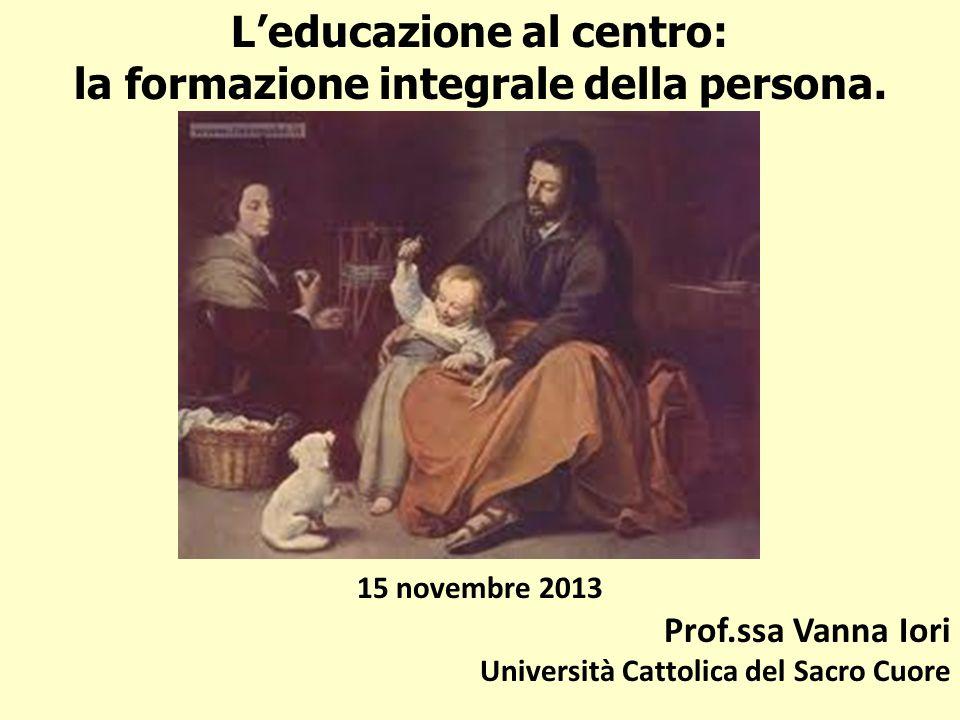 Leducazione al centro: la formazione integrale della persona. 15 novembre 2013 Prof.ssa Vanna Iori Università Cattolica del Sacro Cuore