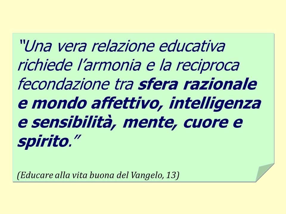 Una vera relazione educativa richiede larmonia e la reciproca fecondazione tra sfera razionale e mondo affettivo, intelligenza e sensibilità, mente, c