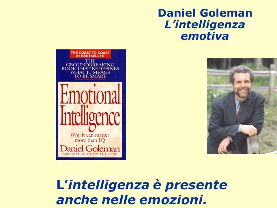 Lintelligenza è presente anche nelle emozioni. Daniel Goleman Lintelligenza emotiva