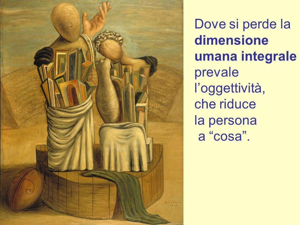 Dove si perde la dimensione umana integrale prevale loggettività, che riduce la persona a cosa.