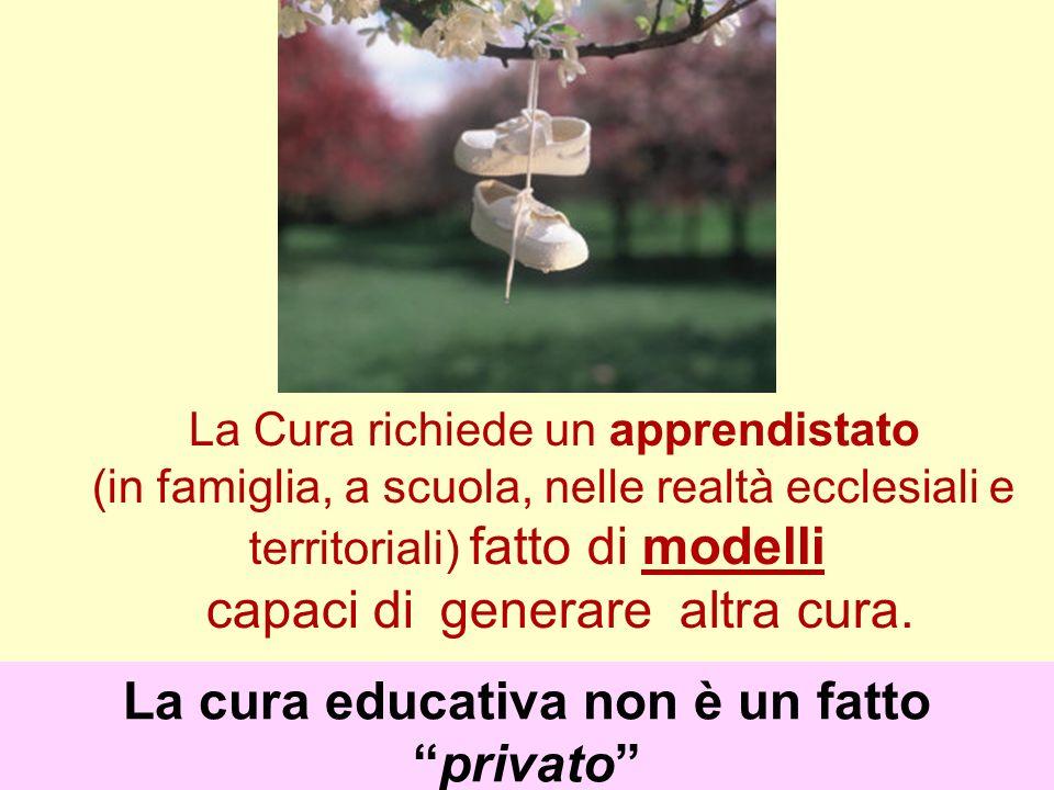 La Cura richiede un apprendistato (in famiglia, a scuola, nelle realtà ecclesiali e territoriali) fatto di modelli capaci di generare altra cura. La c