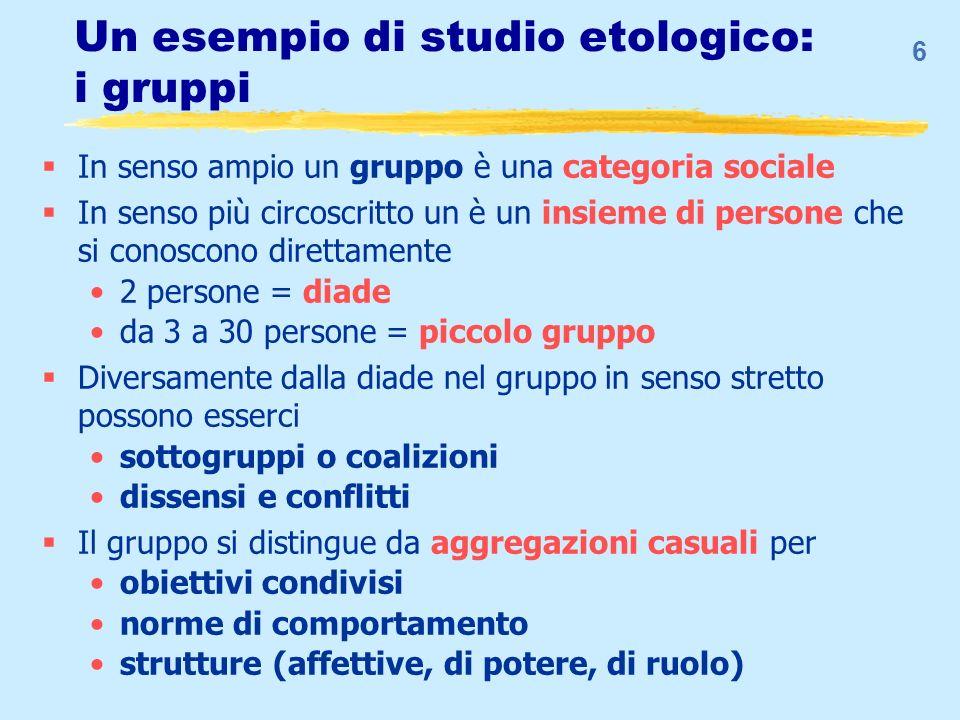 6 Un esempio di studio etologico: i gruppi In senso ampio un gruppo è una categoria sociale In senso più circoscritto un è un insieme di persone che s