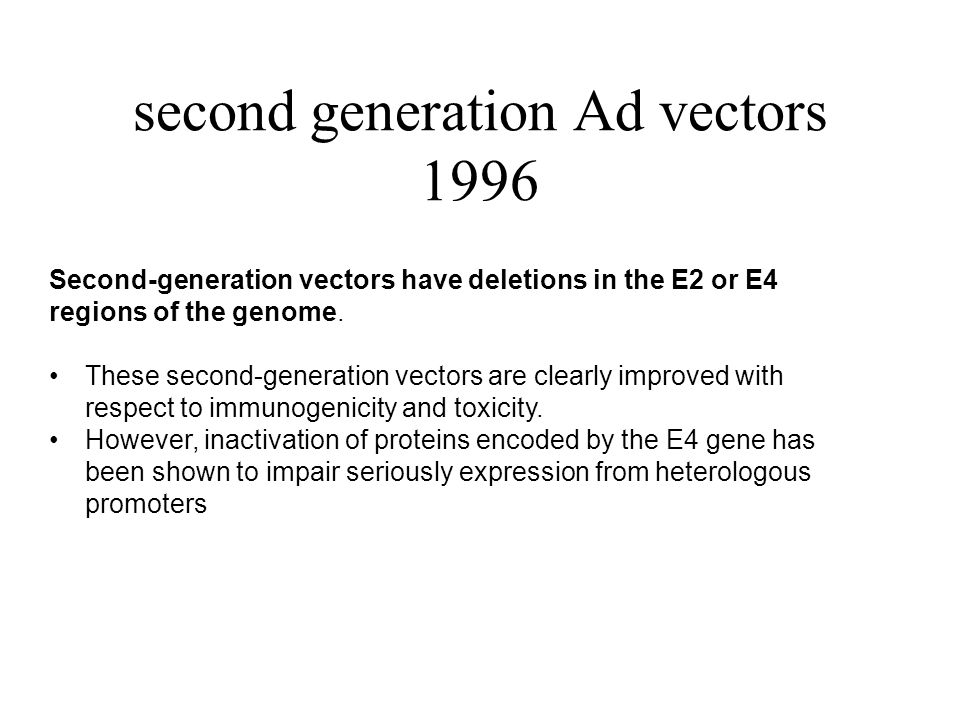 second generation Ad vectors 1996 Second-generation vectors have deletions in the E2 or E4 regions of the genome. These second-generation vectors are