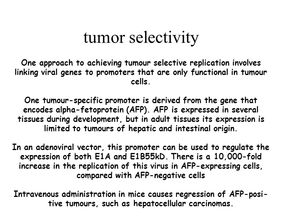 tumor selectivity One approach to achieving tumour selective replication involves linking viral genes to promoters that are only functional in tumour