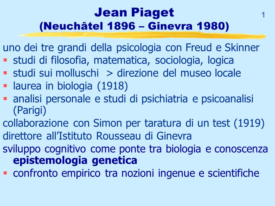 1 Jean Piaget (Neuchâtel 1896 – Ginevra 1980) uno dei tre grandi della psicologia con Freud e Skinner studi di filosofia, matematica, sociologia, logi